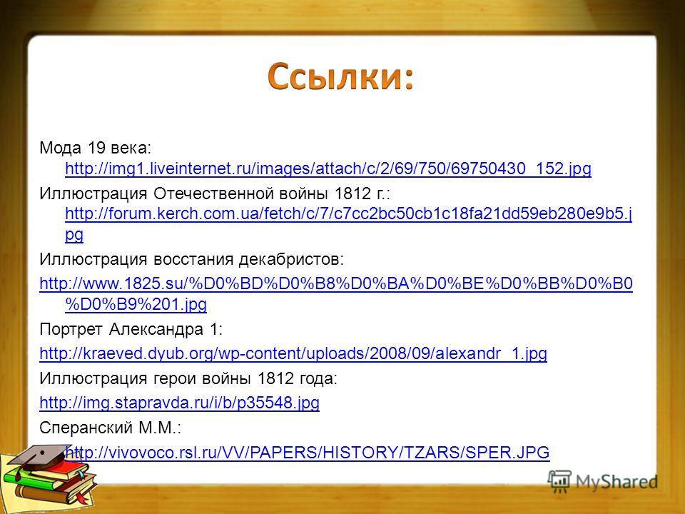 Мода 19 века: http://img1.liveinternet.ru/images/attach/c/2/69/750/69750430_152. jpg http://img1.liveinternet.ru/images/attach/c/2/69/750/69750430_152. jpg Иллюстрация Отечественной войны 1812 г.: http://forum.kerch.com.ua/fetch/c/7/c7cc2bc50cb1c18fa