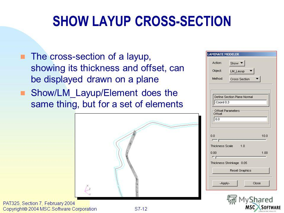 S7-12 PAT325, Section 7, February 2004 Copyright 2004 MSC.Software Corporation SHOW LAYUP CROSS-SECTION n The cross-section of a layup, showing its thickness and offset, can be displayed drawn on a plane n Show/LM_Layup/Element does the same thing, b