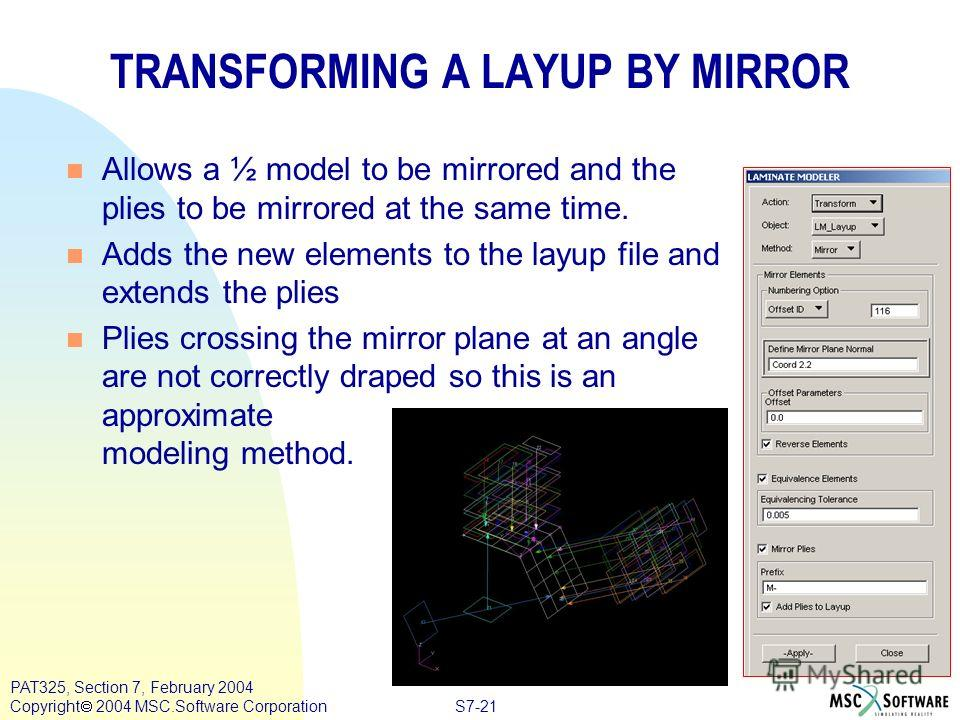 S7-21 PAT325, Section 7, February 2004 Copyright 2004 MSC.Software Corporation TRANSFORMING A LAYUP BY MIRROR n Allows a ½ model to be mirrored and the plies to be mirrored at the same time. n Adds the new elements to the layup file and extends the p
