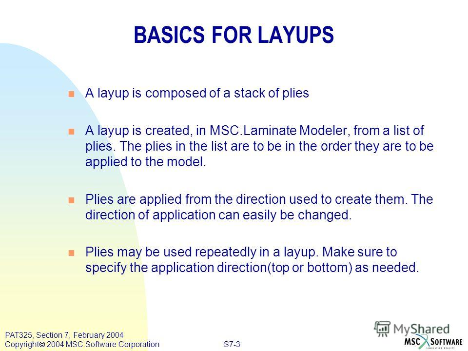 S7-3 PAT325, Section 7, February 2004 Copyright 2004 MSC.Software Corporation BASICS FOR LAYUPS n A layup is composed of a stack of plies n A layup is created, in MSC.Laminate Modeler, from a list of plies. The plies in the list are to be in the orde
