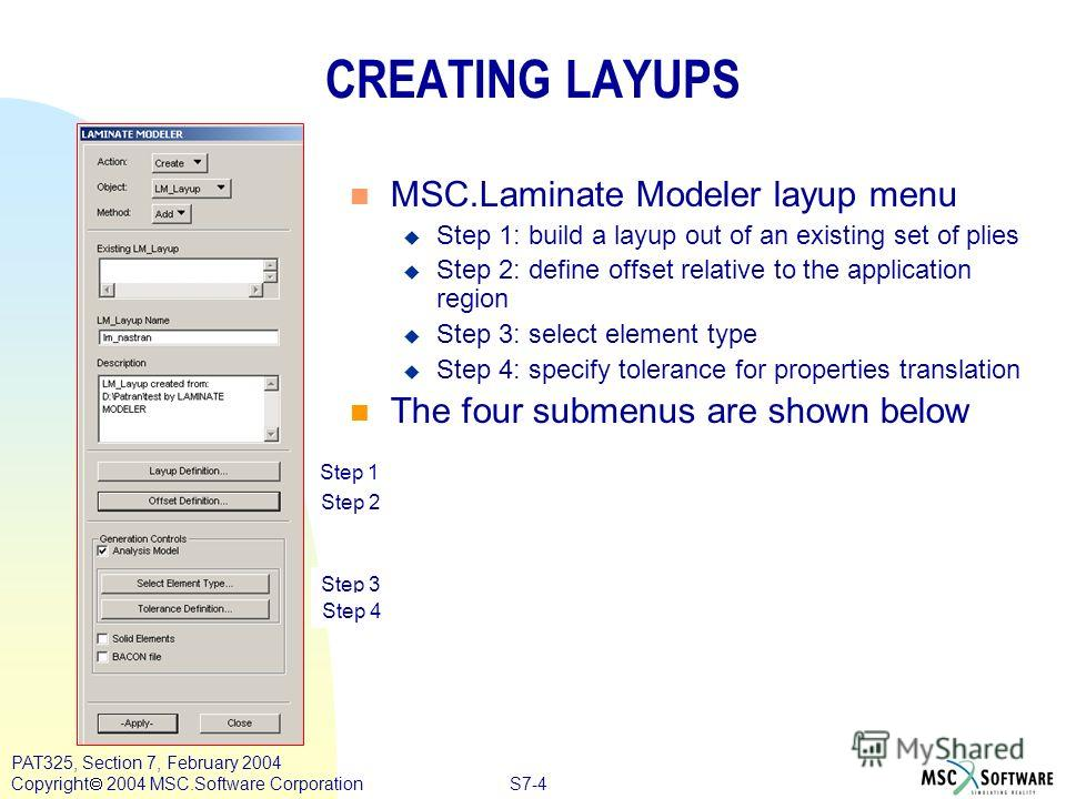 S7-4 PAT325, Section 7, February 2004 Copyright 2004 MSC.Software Corporation CREATING LAYUPS n MSC.Laminate Modeler layup menu u Step 1: build a layup out of an existing set of plies u Step 2: define offset relative to the application region u Step