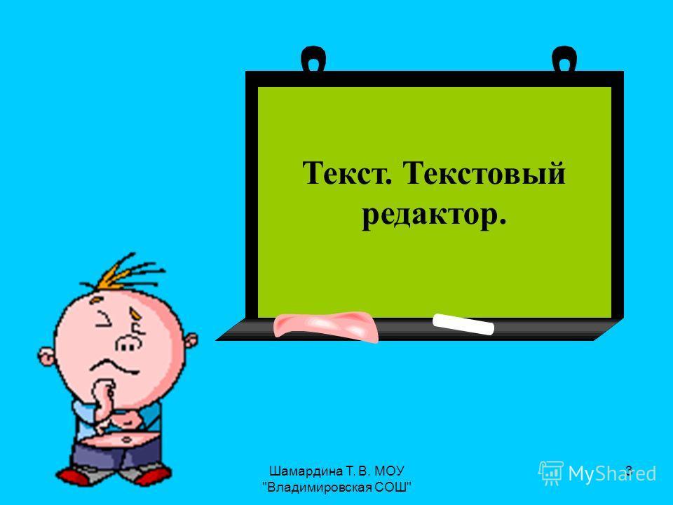 Шамардина Т. В. МОУ Владимировская СОШ 3 Текст. Текстовый редактор Текст. Текстовый редактор.