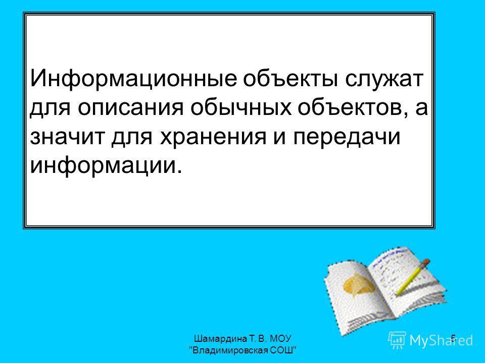 Шамардина Т. В. МОУ Владимировская СОШ 5 Информационные объекты служат для описания обычных объектов, а значит для хранения и передачи информации.