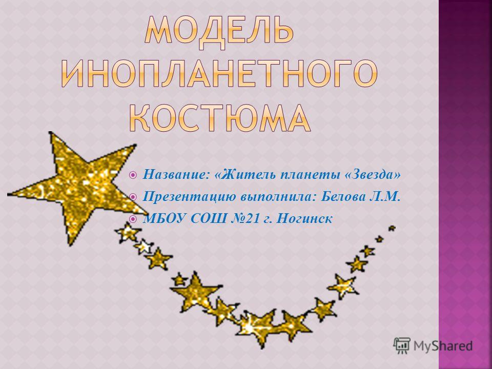 Название: «Житель планеты «Звезда» Презентацию выполнила: Белова Л.М. МБОУ СОШ 21 г. Ногинск