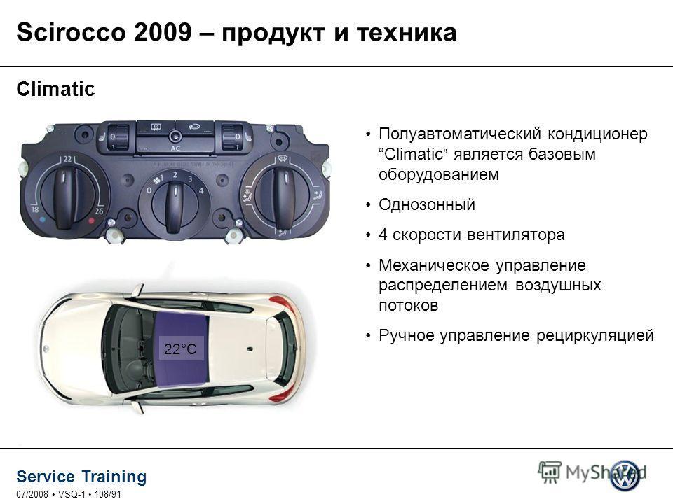 Service Training 07/2008 VSQ-1 108/91 Climatic Полуавтоматический кондиционер Climatic является базовым оборудованием Однозонный 4 скорости вентилятора Механическое управление распределением воздушных потоков Ручное управление рециркуляцией 22°C Scir