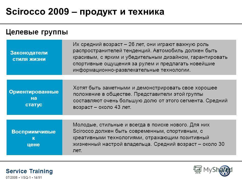 Service Training 07/2008 VSQ-1 14/91 Scirocco 2009 – продукт и техника Целевые группы Законодатели стиля жизни Их средний возраст – 26 лет, они играют важную роль распространителей тенденций. Автомобиль должен быть красивым, с ярким и убедительным ди
