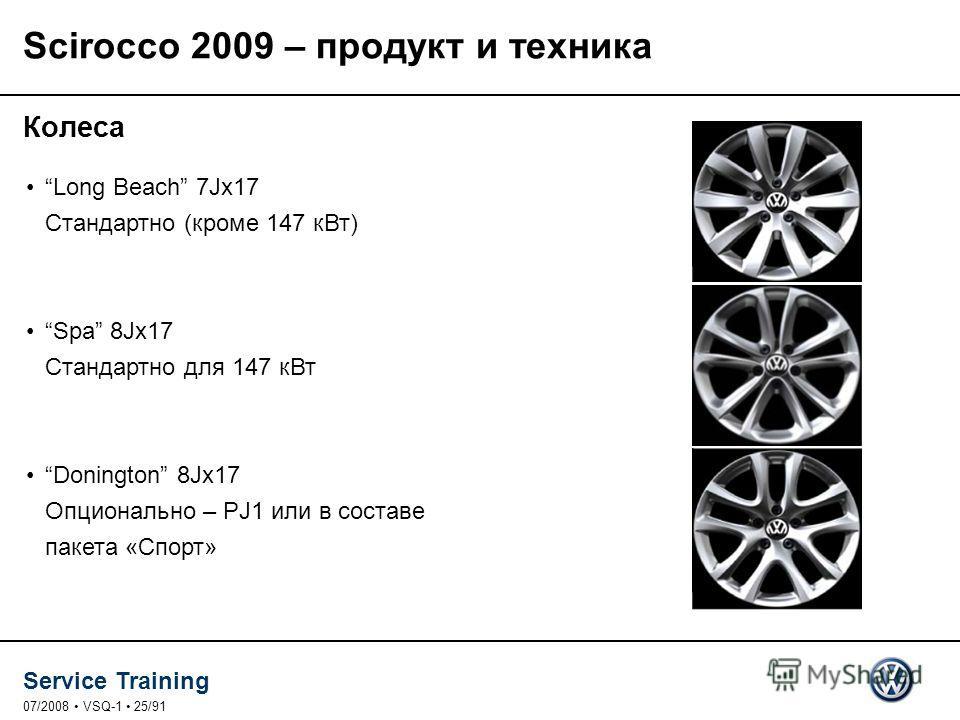 Service Training 07/2008 VSQ-1 25/91 Scirocco 2009 – продукт и техника Колеса Long Beach 7Jx17 Стандартно (кроме 147 к Вт) Spa 8Jx17 Стандартно для 147 к Вт Donington 8Jx17 Опционально – PJ1 или в составе пакета «Спорт»