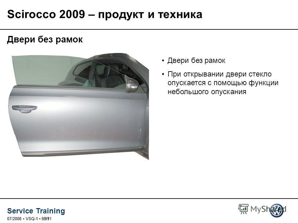 Service Training 07/2008 VSQ-1 39/9107.2008 VSQ-1 8/91 Двери без рамок При открывании двери стекло опускается с помощью функции небольшого опускания Scirocco 2009 – продукт и техника