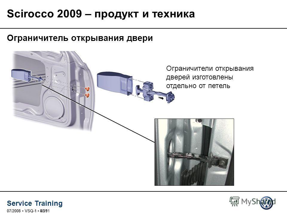 Service Training 07/2008 VSQ-1 40/9107.2008 VSQ-1 8/91 Ограничитель открывания двери Ограничители открывания дверей изготовлены отдельно от петель Scirocco 2009 – продукт и техника