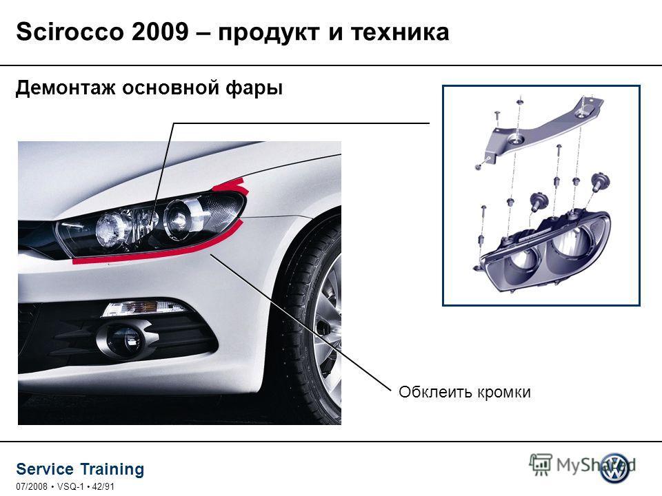 Service Training 07/2008 VSQ-1 42/91 Демонтаж основной фары Обклеить кромки Scirocco 2009 – продукт и техника