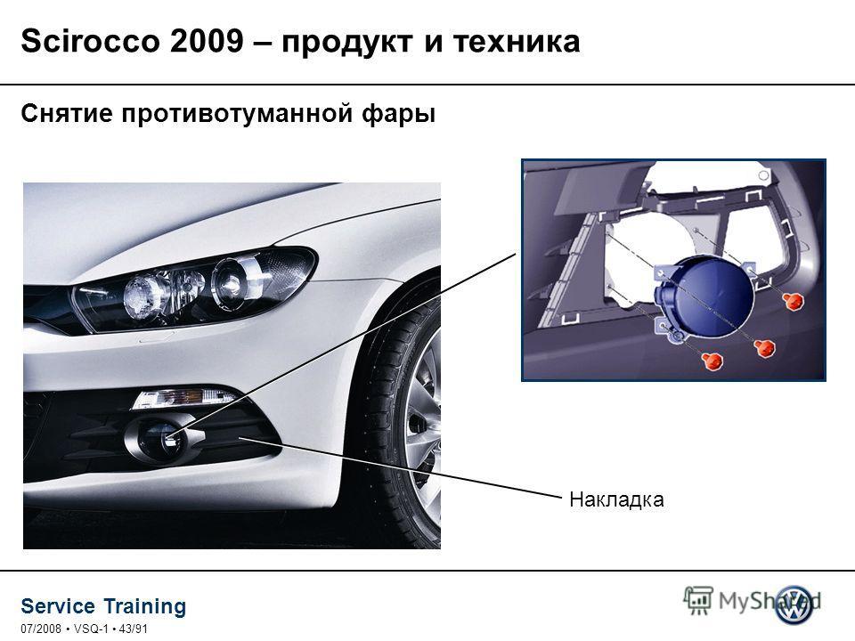 Service Training 07/2008 VSQ-1 43/91 Снятие противотуманной фары Накладка Scirocco 2009 – продукт и техника