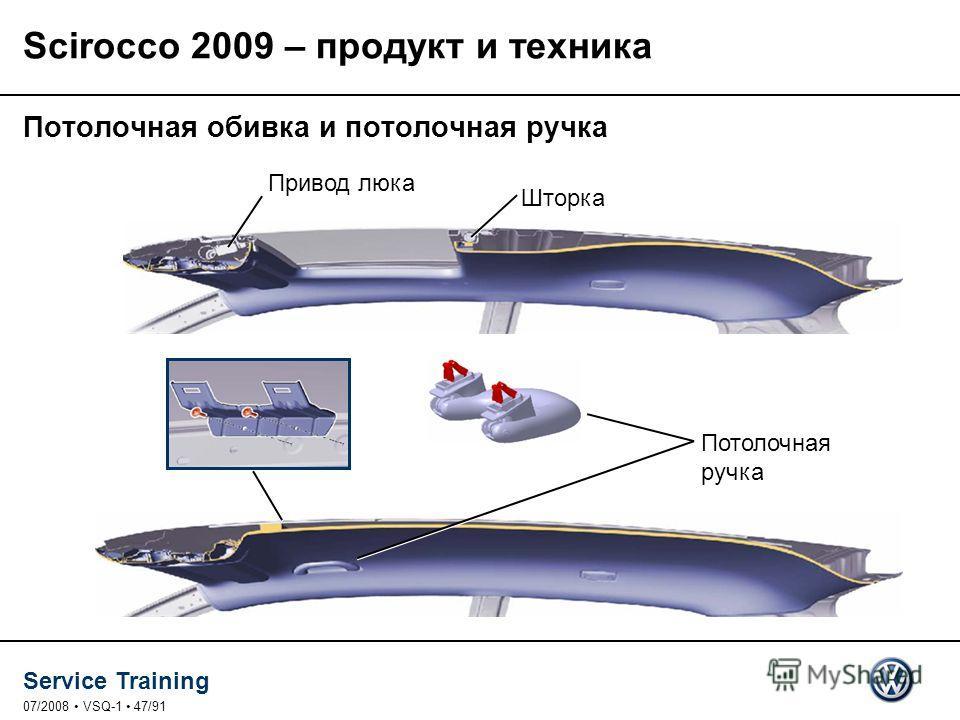 Service Training 07/2008 VSQ-1 47/91 Потолочная ручка Привод люка Шторка Потолочная обивка и потолочная ручка Scirocco 2009 – продукт и техника