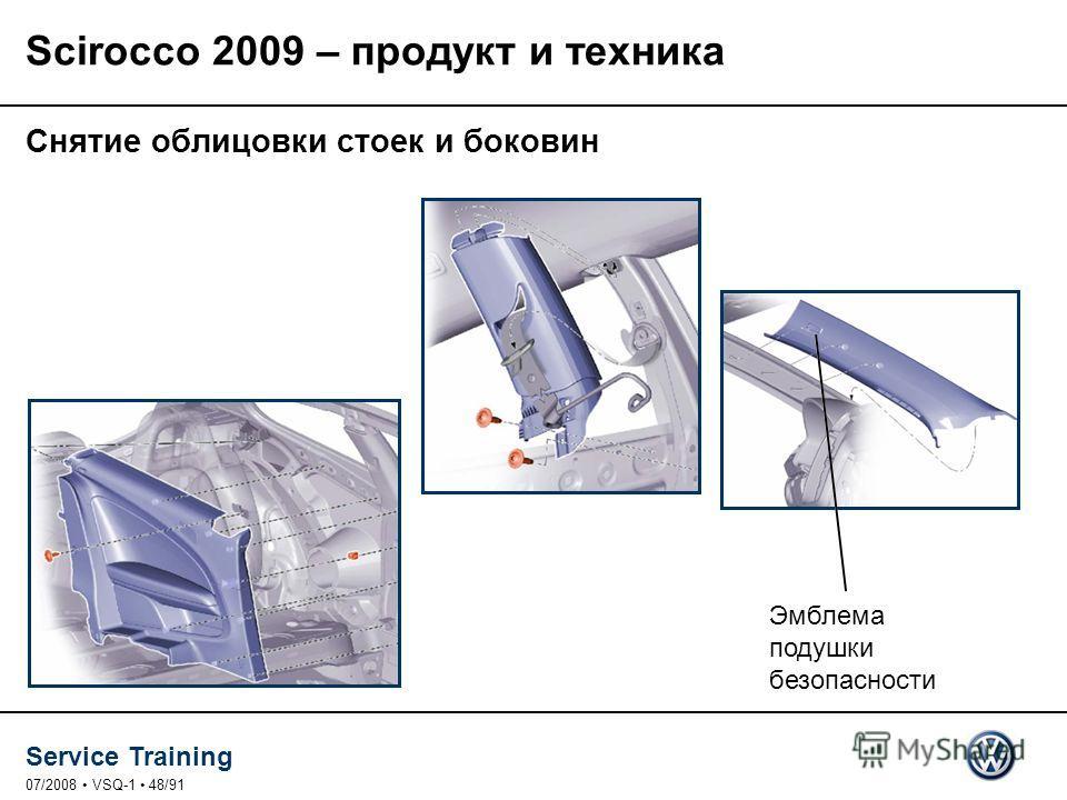 Service Training 07/2008 VSQ-1 48/91 Снятие облицовки стоек и боковин Эмблема подушки безопасности Scirocco 2009 – продукт и техника