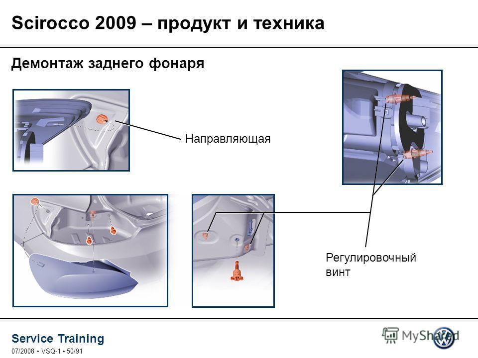 Service Training 07/2008 VSQ-1 50/91 Демонтаж заднего фонаря Направляющая Регулировочный винт Scirocco 2009 – продукт и техника