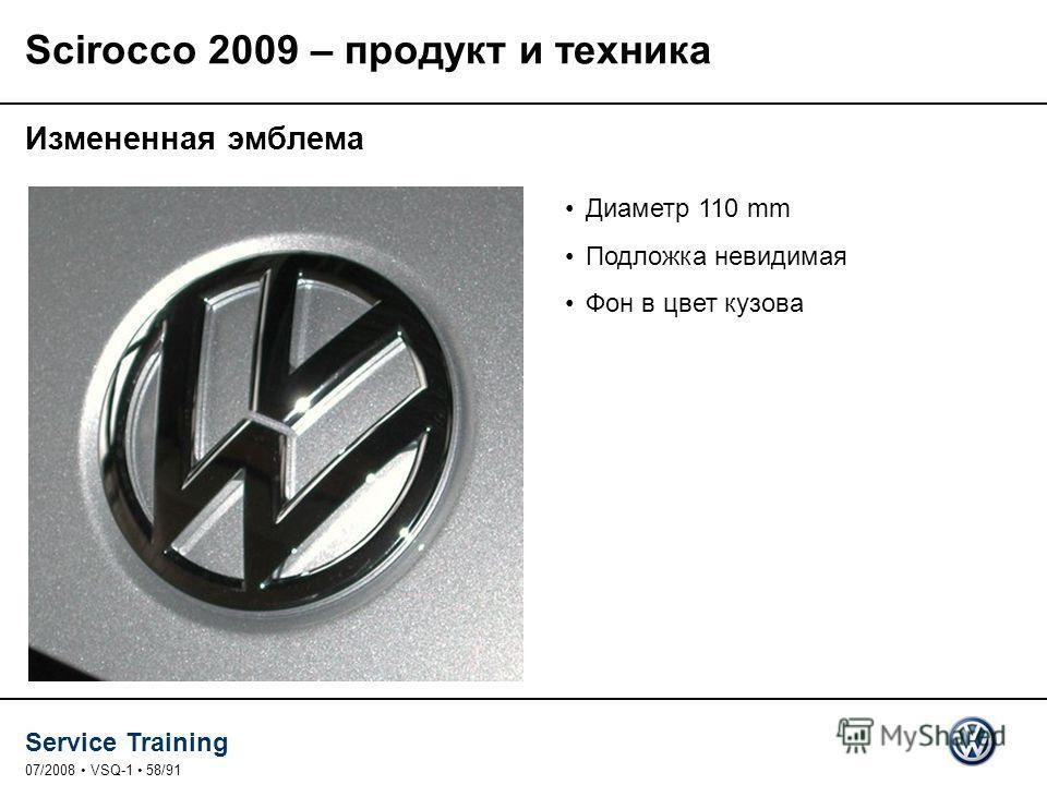 Service Training 07/2008 VSQ-1 58/91 Измененная эмблема Диаметр 110 mm Подложка невидимая Фон в цвет кузова Scirocco 2009 – продукт и техника