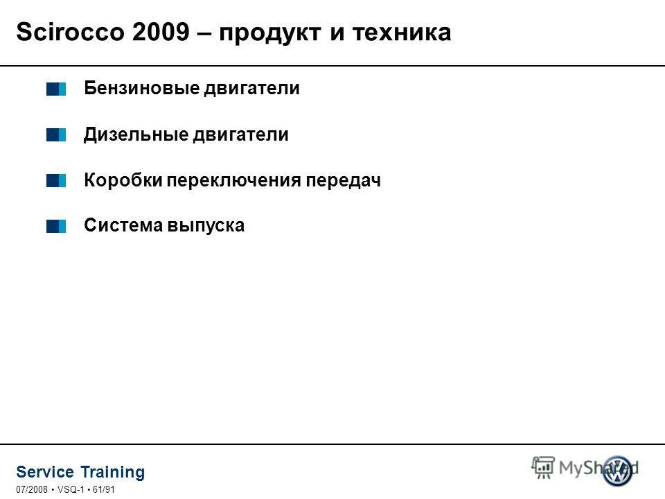 Service Training 07/2008 VSQ-1 61/91 Бензиновые двигатели Дизельные двигатели Коробки переключения передач Система выпуска Scirocco 2009 – продукт и техника