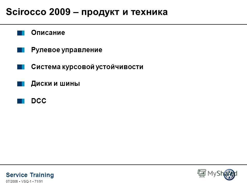 Service Training 07/2008 VSQ-1 71/91 Описание Рулевое управление Система курсовой устойчивости Диски и шины DCC Scirocco 2009 – продукт и техника