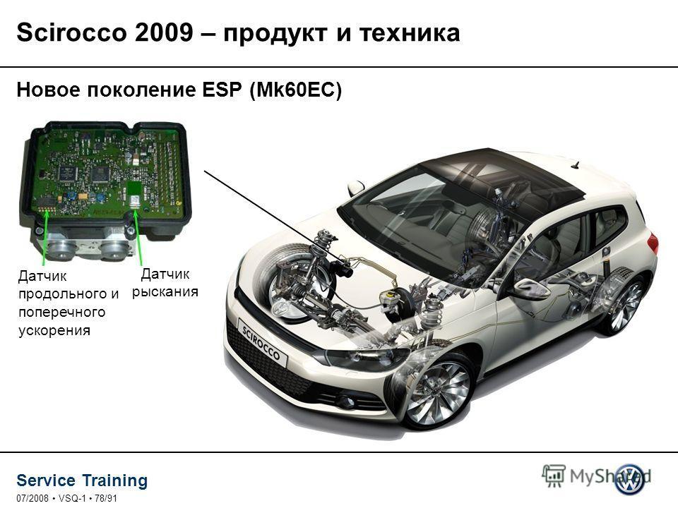 Service Training 07/2008 VSQ-1 78/91 Новое поколение ESP (Mk60EC) Датчик продольного и поперечного ускорения Датчик рыскания Scirocco 2009 – продукт и техника