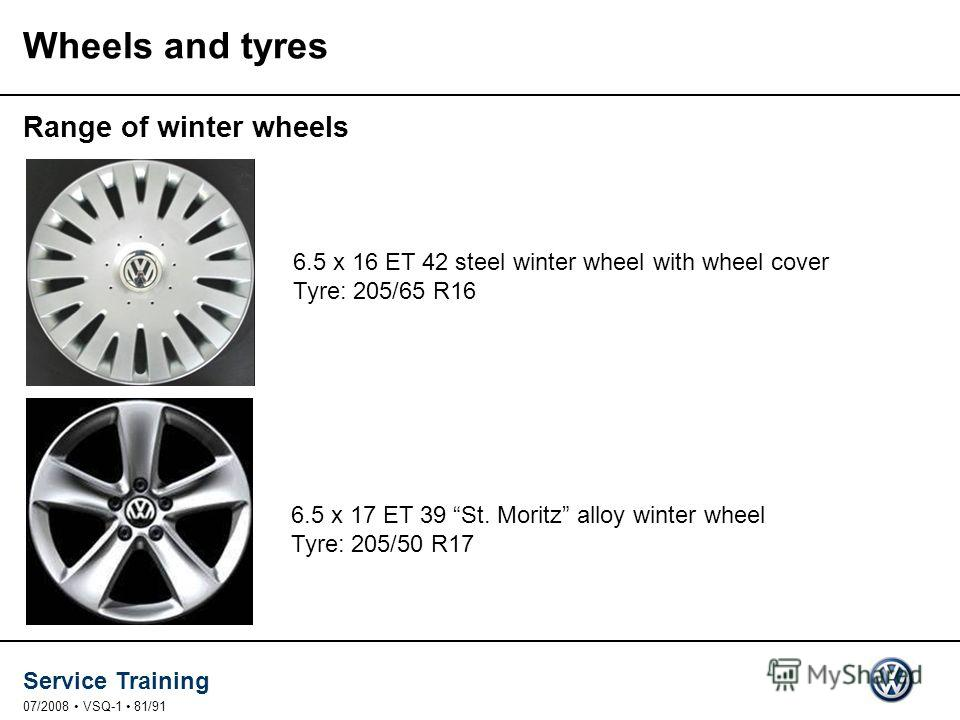 Service Training 07/2008 VSQ-1 81/91 Wheels and tyres Range of winter wheels 6.5 x 16 ET 42 steel winter wheel with wheel cover Tyre: 205/65 R16 6.5 x 17 ET 39 St. Moritz alloy winter wheel Tyre: 205/50 R17