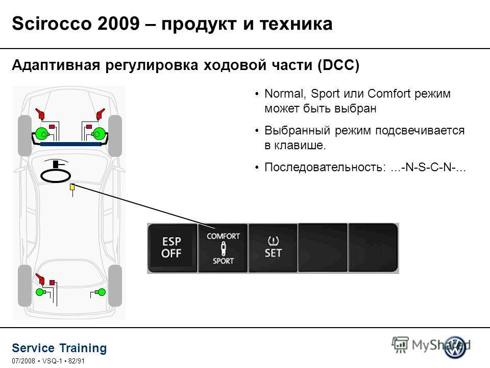 Service Training 07/2008 VSQ-1 82/91 Normal, Sport или Comfort режим может быть выбран Выбранный режим подсвечивается в клавише. Последовательность:...-N-S-C-N-... Адаптивная регулировка ходовой части (DCC) Scirocco 2009 – продукт и техника
