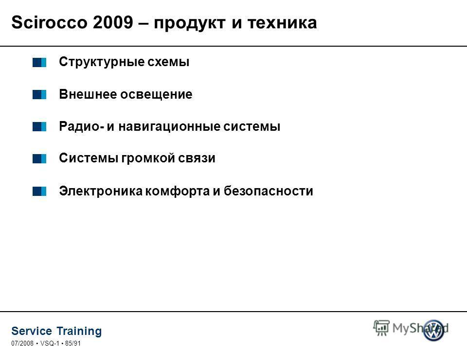 Service Training 07/2008 VSQ-1 85/91 Структурные схемы Внешнее освещение Радио- и навигационные системы Системы громкой связи Электроника комфорта и безопасности Scirocco 2009 – продукт и техника