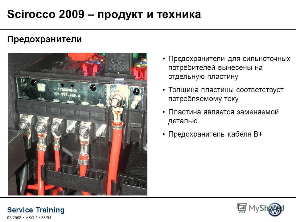 Service Training 07/2008 VSQ-1 88/91 Предохранители Предохранители для сильноточных потребителей вынесены на отдельную пластину Толщина пластины соответствует потребляемому току Пластина является заменяемой деталью Предохранитель кабеля B+ Scirocco 2