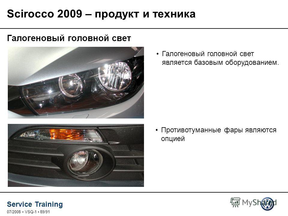 Service Training 07/2008 VSQ-1 89/91 Галогеновый головной свет является базовым оборудованием. Галогеновый головной свет Противотуманные фары являются опцией Scirocco 2009 – продукт и техника