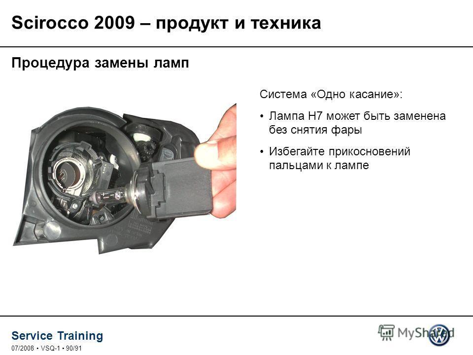 Service Training 07/2008 VSQ-1 90/91 Процедура замены ламп Система «Одно касание»: Лампа H7 может быть заменена без снятия фары Избегайте прикосновений пальцами к лампе Scirocco 2009 – продукт и техника