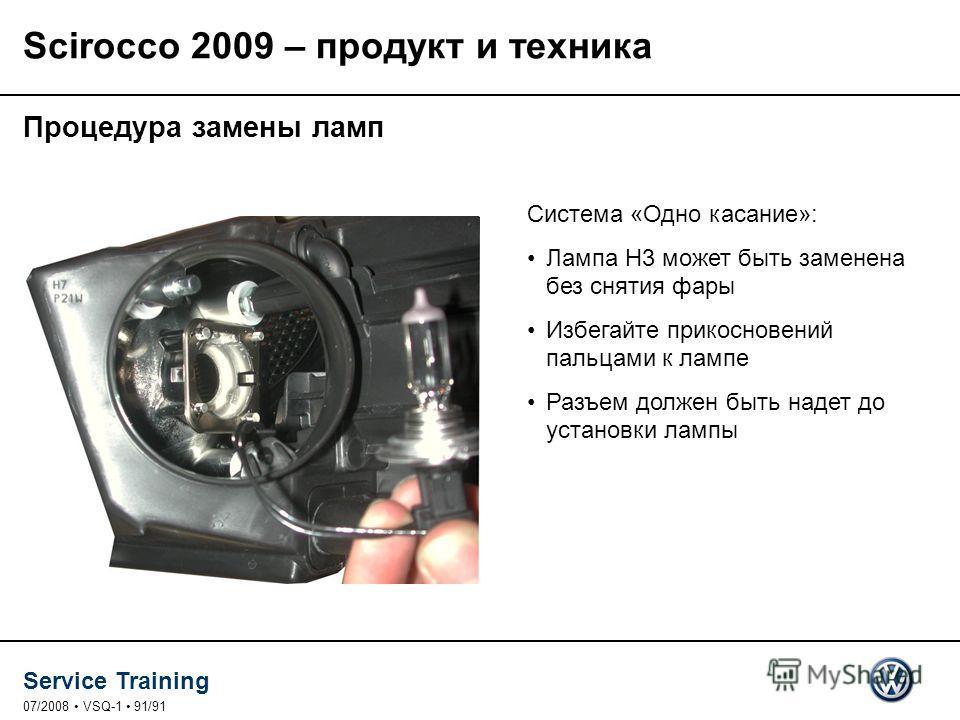 Service Training 07/2008 VSQ-1 91/91 Система «Одно касание»: Лампа H3 может быть заменена без снятия фары Избегайте прикосновений пальцами к лампе Разъем должен быть надет до установки лампы Scirocco 2009 – продукт и техника Процедура замены ламп