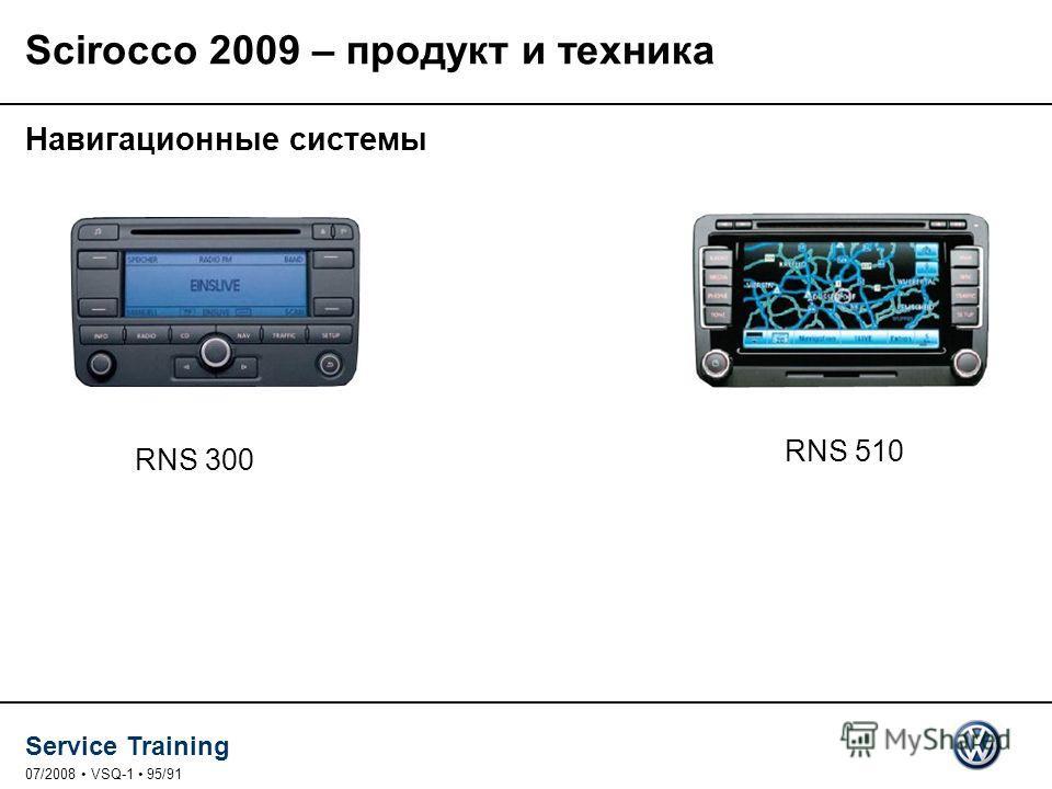 Service Training 07/2008 VSQ-1 95/91 Навигационные системы RNS 510 RNS 300 Scirocco 2009 – продукт и техника