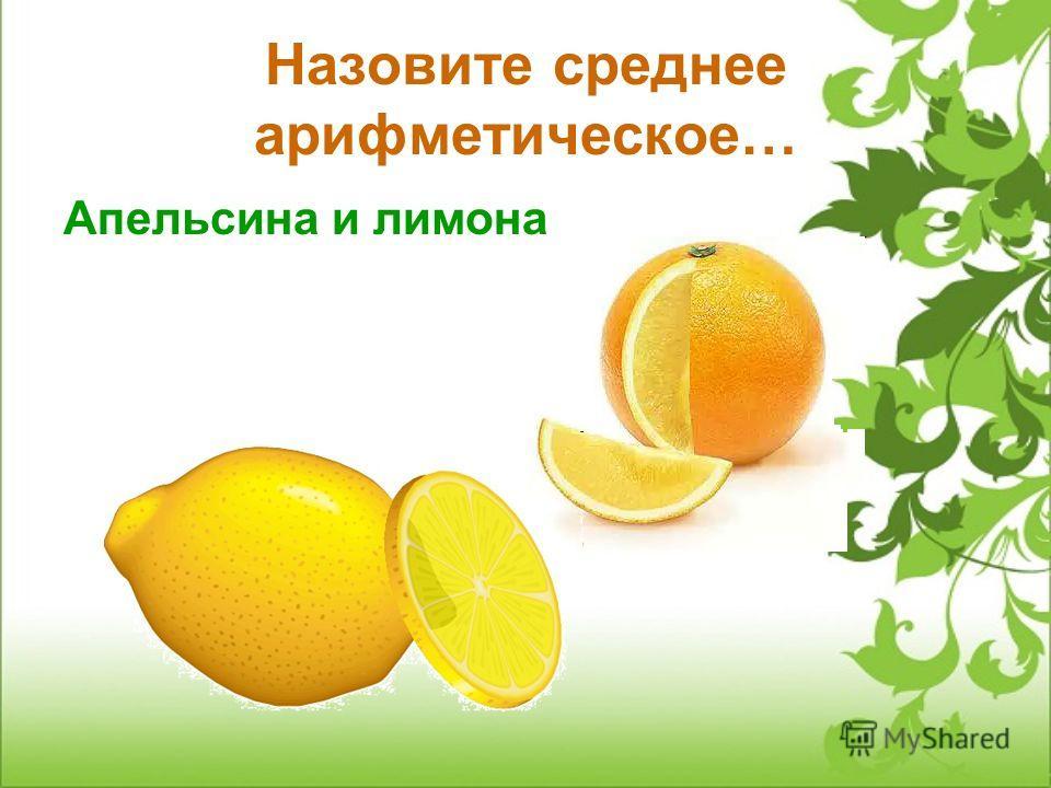 Назовите среднее арифметическое… Апельсина и лимона
