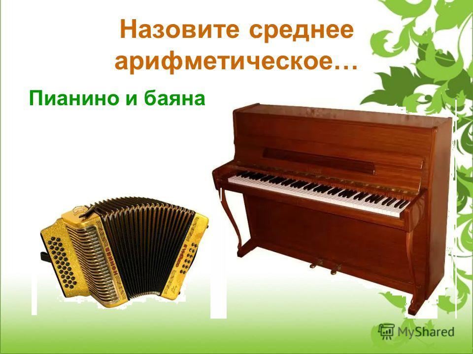 Назовите среднее арифметическое… Пианино и баяна