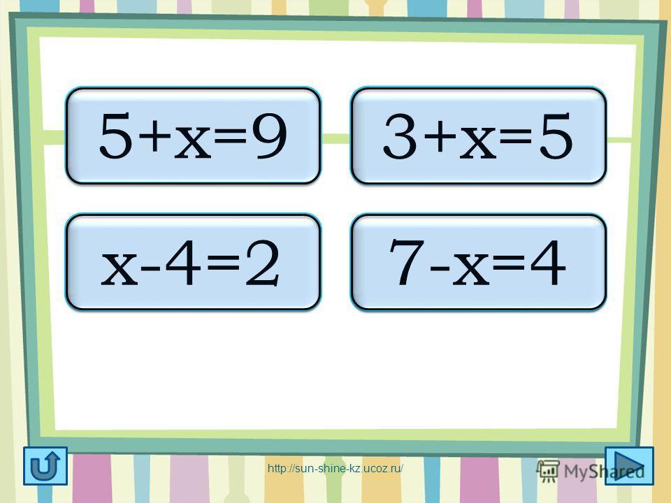 х=4 5+х=9 х=2 3+х=5 х=6 х-4=2 х=3 7-х=4 http://sun-shine-kz.ucoz.ru/