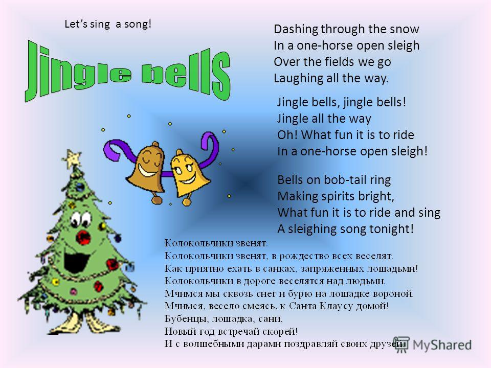 Dashing through the snow In a one-horse open sleigh Over the fields we go Laughing all the way. Bells on bob-tail ring Making spirits bright, What fun it is to ride and sing A sleighing song tonight! Jingle bells, jingle bells! Jingle all the way Oh!