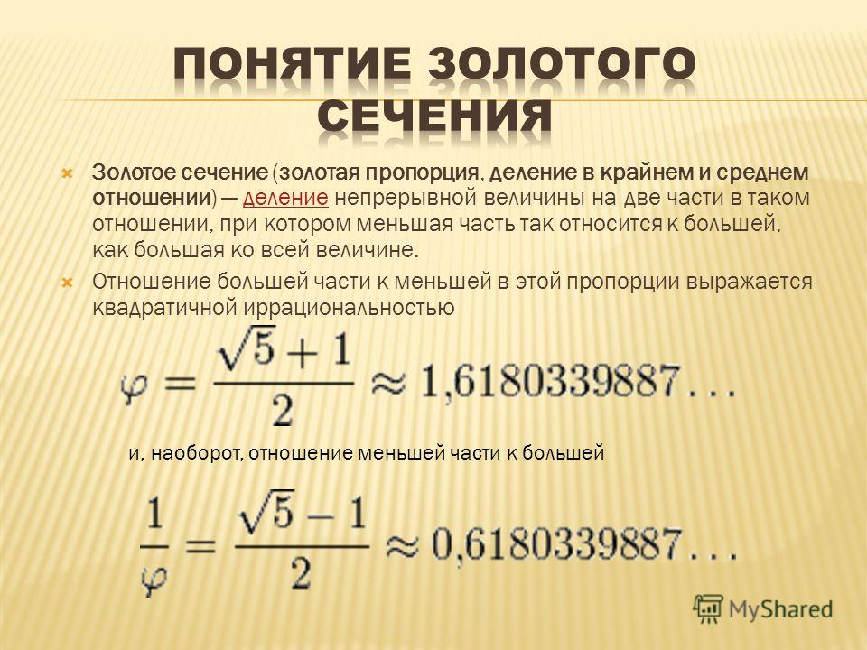 Золотое сечение (золотая пропорция, деление в крайнем и среднем отношении) деление непрерывной величины на две части в таком отношении, при котором меньшая часть так относится к большей, как большая ко всей величине.деление Отношение большей части к