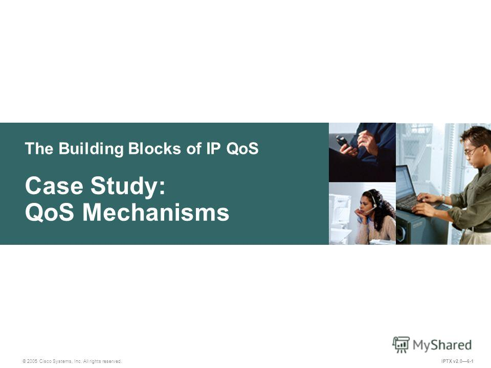 © 2005 Cisco Systems, Inc. All rights reserved. IPTX v2.06-1 The Building Blocks of IP QoS Case Study: QoS Mechanisms
