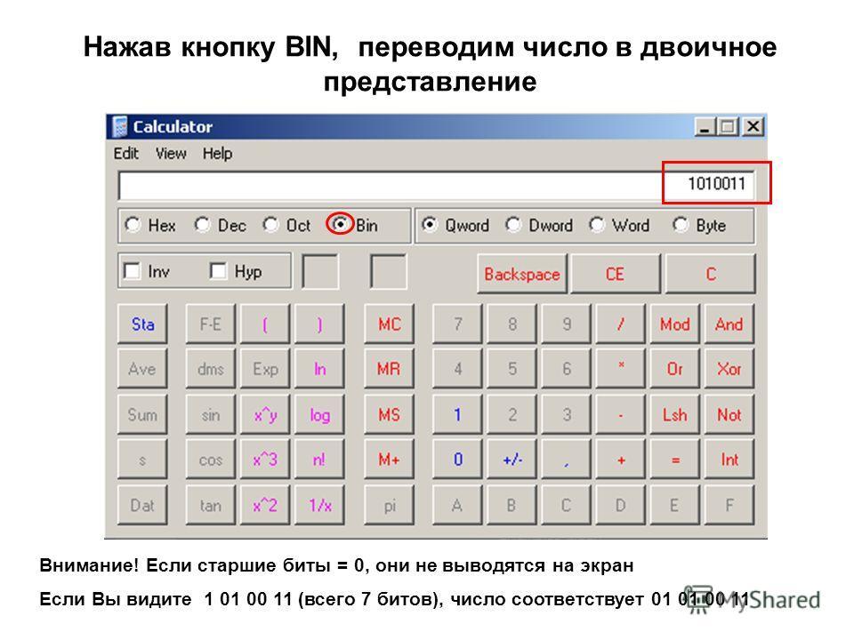 Нажав кнопку BIN, переводим число в двоичное представление Внимание! Если старшие биты = 0, они не выводятся на экран Если Вы видите 1 01 00 11 (всего 7 битов), число соответствует 01 01 00 11