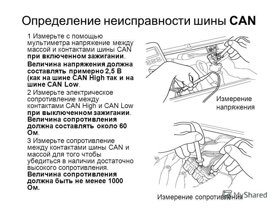 Определение неисправности шины CAN 1 Измерьте с помощью мультиметра напряжение между массой и контактами шины CAN при включенном зажигании. Величина напряжения должна составлять примерно 2,5 В (как на шине CAN High так и на шине CAN Low. 2 Измерьте э