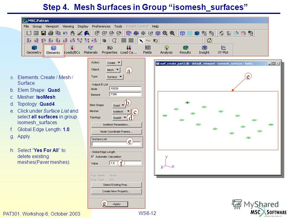 WS6-12 PAT301, Workshop 6, October 2003 a.Elements: Create / Mesh / Surface. b.Elem Shape: Quad. c.Mesher: IsoMesh. d.Topology: Quad4. e.Click under Surface List and select all surfaces in group isomesh_surfaces. f.Global Edge Length: 1.0. g.Apply. h