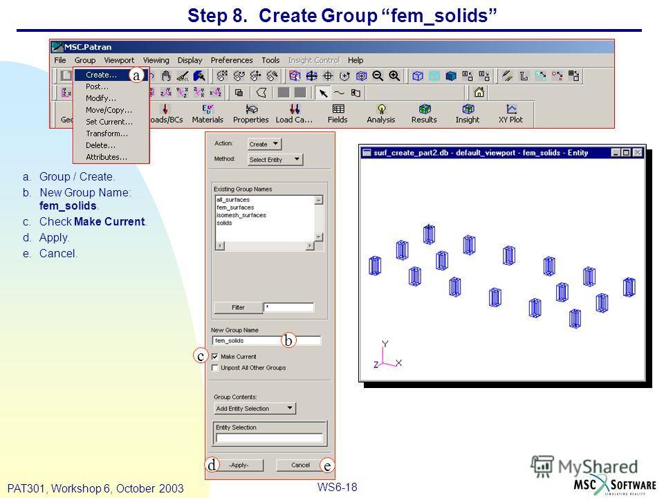 WS6-18 PAT301, Workshop 6, October 2003 Step 8. Create Group fem_solids a.Group / Create. b.New Group Name: fem_solids. c.Check Make Current. d.Apply. e.Cancel. a b c d e