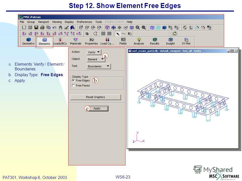 WS6-23 PAT301, Workshop 6, October 2003 Step 12. Show Element Free Edges a.Elements: Verify / Element / Boundaries. b.Display Type: Free Edges. c.Apply. a b c