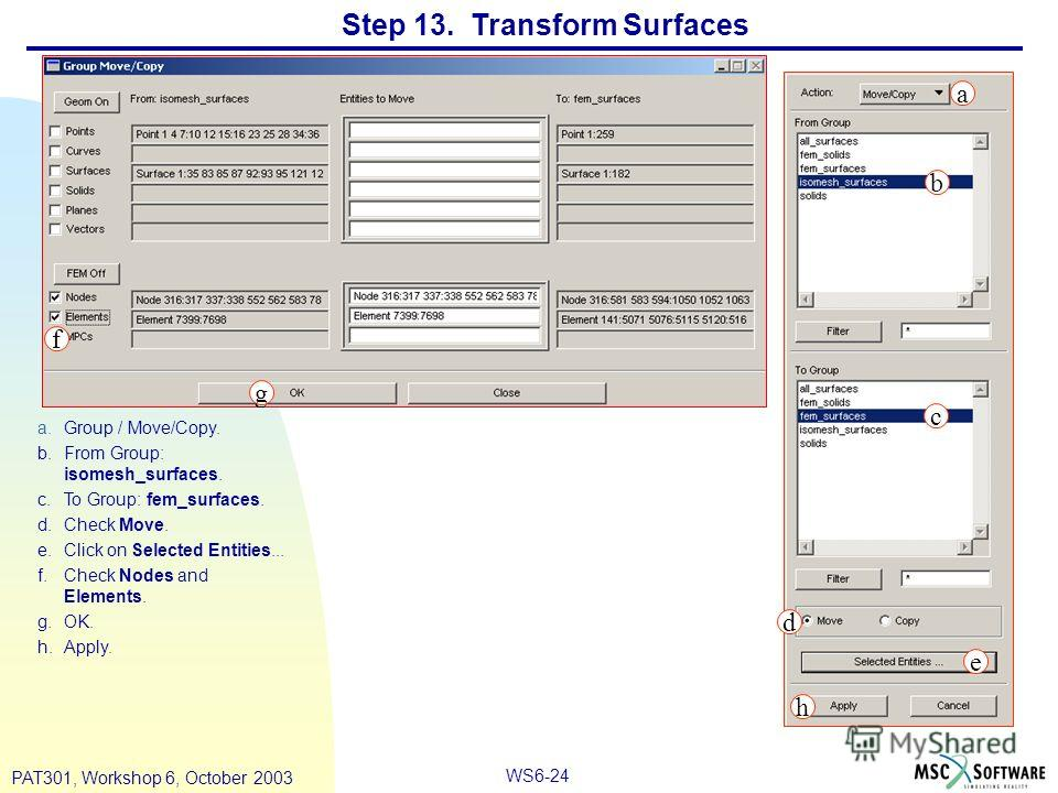 WS6-24 PAT301, Workshop 6, October 2003 Step 13. Transform Surfaces a.Group / Move/Copy. b.From Group: isomesh_surfaces. c.To Group: fem_surfaces. d.Check Move. e.Click on Selected Entities... f.Check Nodes and Elements. g.OK. h.Apply. a b c d e f g