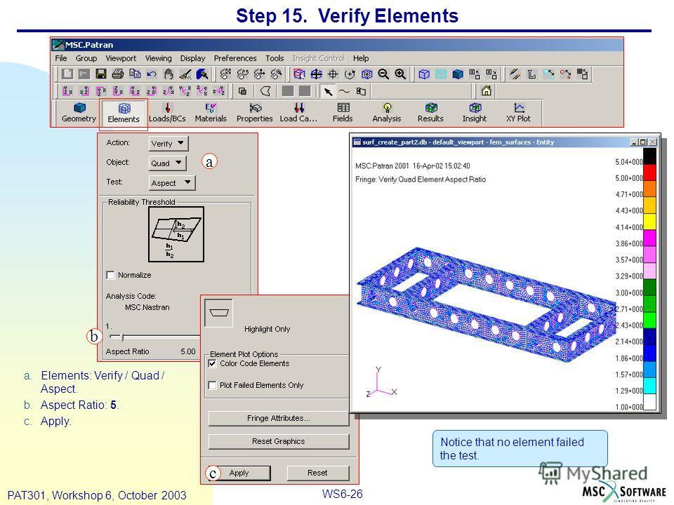 WS6-26 PAT301, Workshop 6, October 2003 Step 15. Verify Elements a.Elements: Verify / Quad / Aspect. b.Aspect Ratio: 5. c.Apply. Notice that no element failed the test. a b c