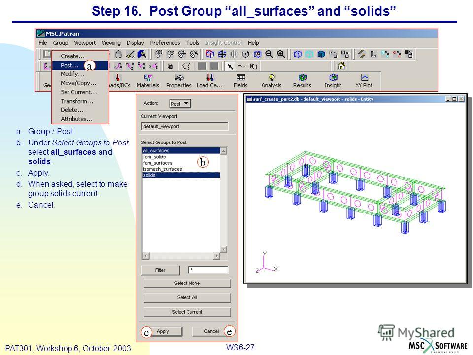WS6-27 PAT301, Workshop 6, October 2003 Step 16. Post Group all_surfaces and solids a.Group / Post. b.Under Select Groups to Post select all_surfaces and solids. c.Apply. d.When asked, select to make group solids current. e.Cancel. a b c e