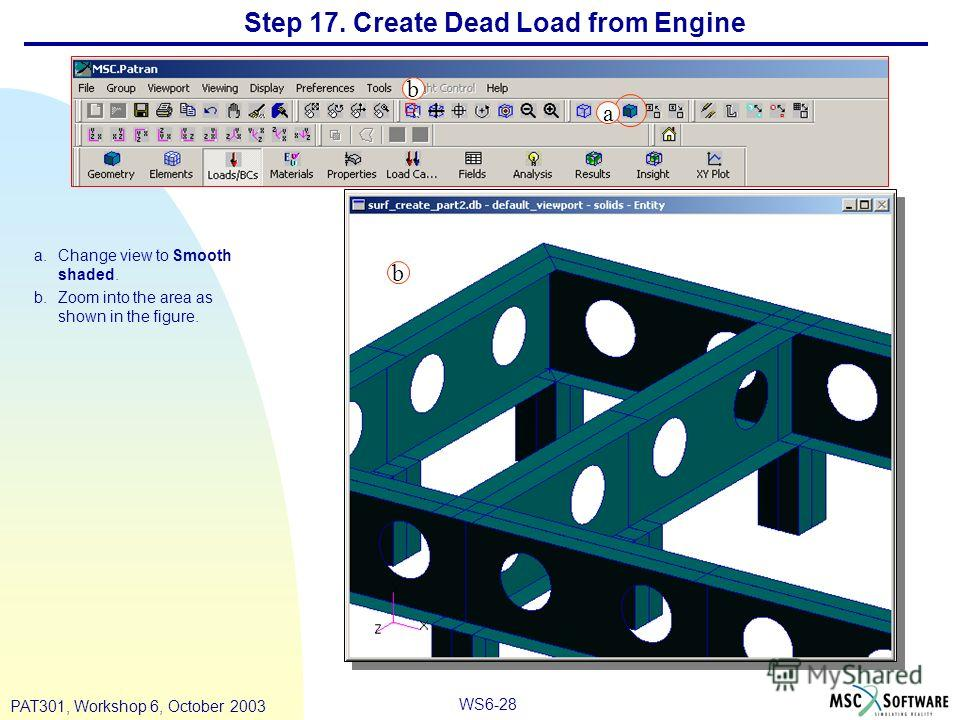 WS6-28 PAT301, Workshop 6, October 2003 Step 17. Create Dead Load from Engine a.Change view to Smooth shaded. b.Zoom into the area as shown in the figure. a b b