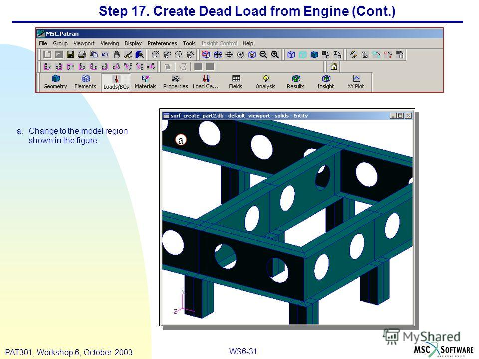 WS6-31 PAT301, Workshop 6, October 2003 a.Change to the model region shown in the figure. Step 17. Create Dead Load from Engine (Cont.) a
