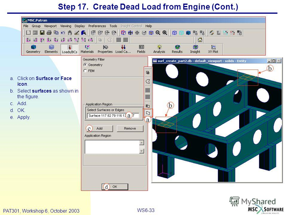 WS6-33 PAT301, Workshop 6, October 2003 Step 17. Create Dead Load from Engine (Cont.) a.Click on Surface or Face icon. b.Select surfaces as shown in the figure. c.Add. d.OK. e.Apply. a b c d a b