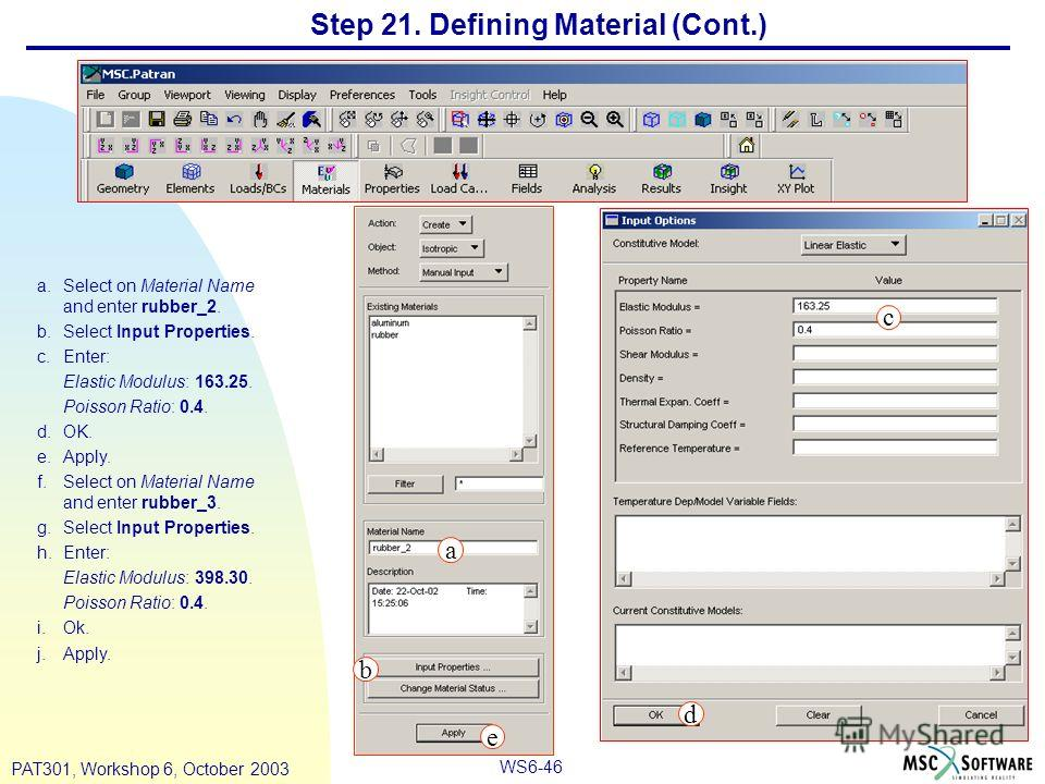 WS6-46 PAT301, Workshop 6, October 2003 Step 21. Defining Material (Cont.) a.Select on Material Name and enter rubber_2. b.Select Input Properties. c.Enter: Elastic Modulus: 163.25. Poisson Ratio: 0.4. d.OK. e.Apply. f.Select on Material Name and ent