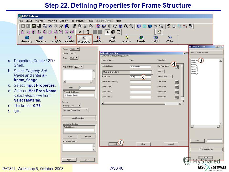 WS6-48 PAT301, Workshop 6, October 2003 Step 22. Defining Properties for Frame Structure a.Properties: Create / 2D / Shell. b.Select Property Set Name and enter al- frame_flange. c.Select Input Properties. d.Click on Mat Prop Name select aluminum fro