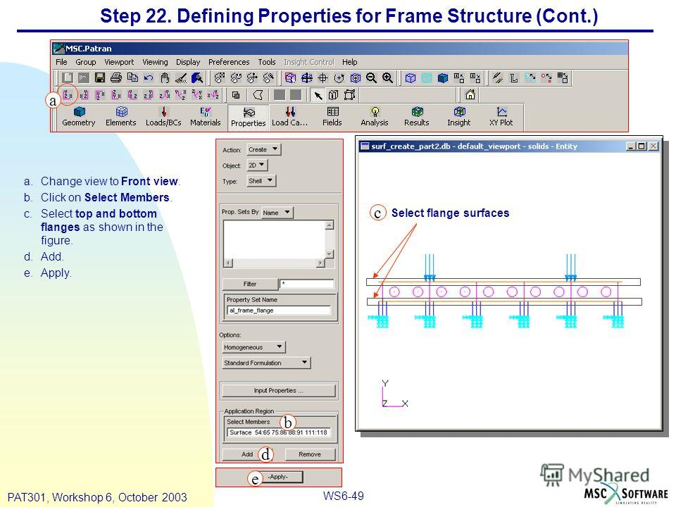 WS6-49 PAT301, Workshop 6, October 2003 a.Change view to Front view. b.Click on Select Members. c.Select top and bottom flanges as shown in the figure. d.Add. e.Apply. Step 22. Defining Properties for Frame Structure (Cont.) Select flange surfaces b
